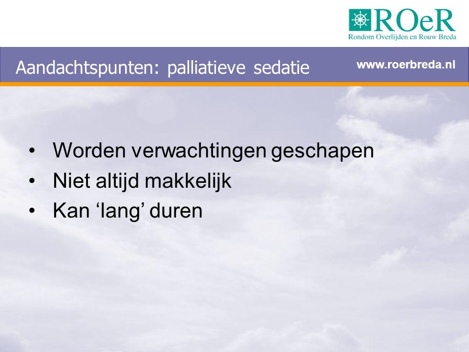 Aandachtspunten: palliatieve sedatie Worden verwachtingen geschapen Niet altijd makkelijk Kan 'lang' duren www.roerbreda.nl