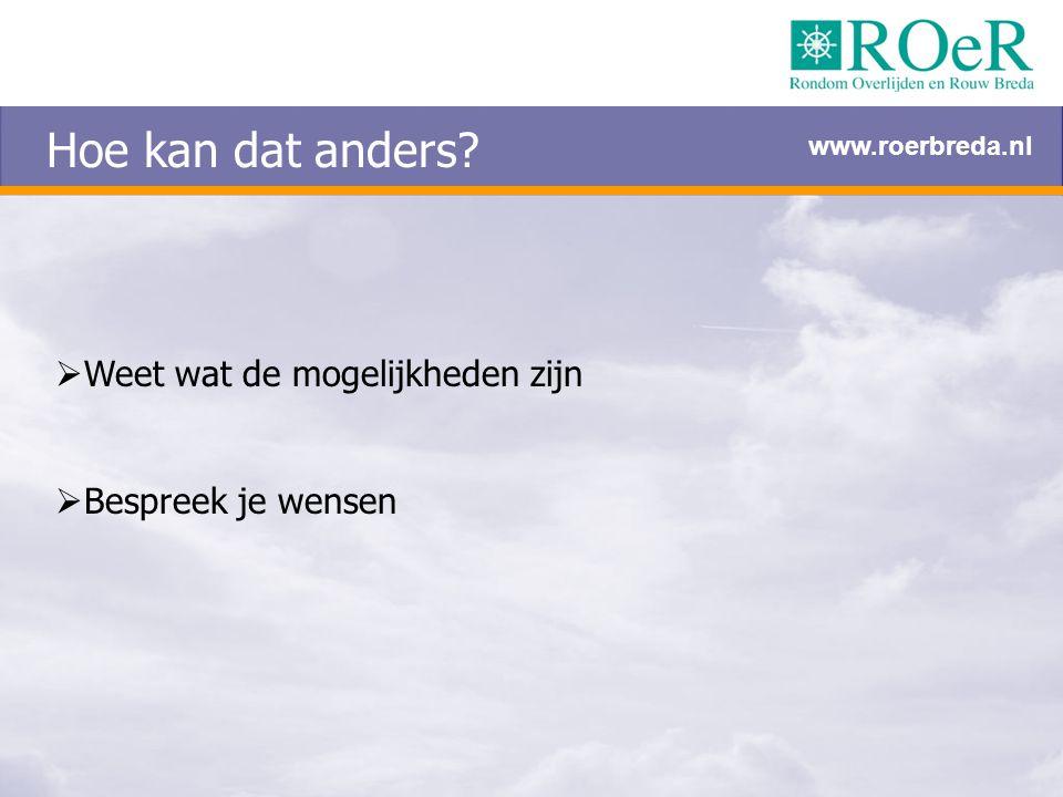 Hoe kan dat anders?  Weet wat de mogelijkheden zijn  Bespreek je wensen www.roerbreda.nl
