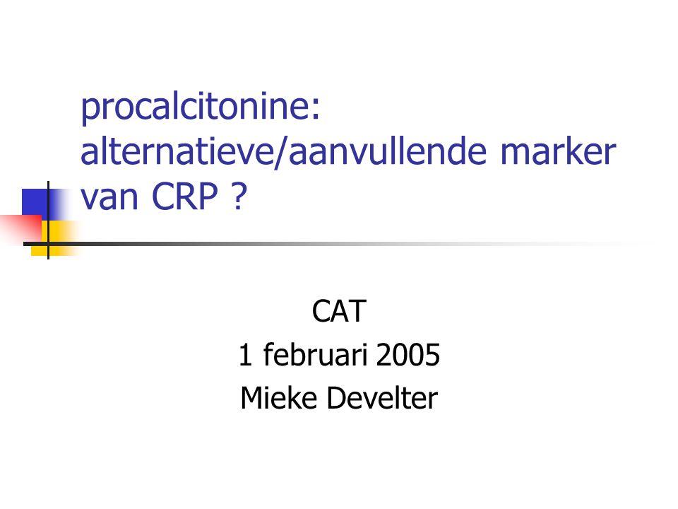 procalcitonine: alternatieve/aanvullende marker van CRP ? CAT 1 februari 2005 Mieke Develter