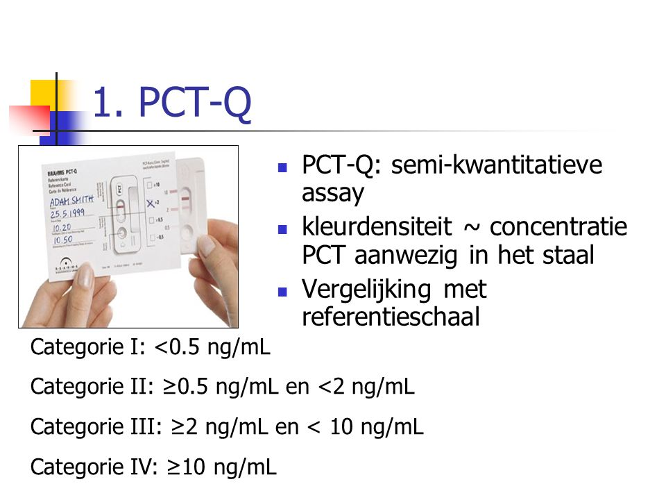 1. PCT-Q PCT-Q: semi-kwantitatieve assay kleurdensiteit ~ concentratie PCT aanwezig in het staal Vergelijking met referentieschaal Categorie I: <0.5 n