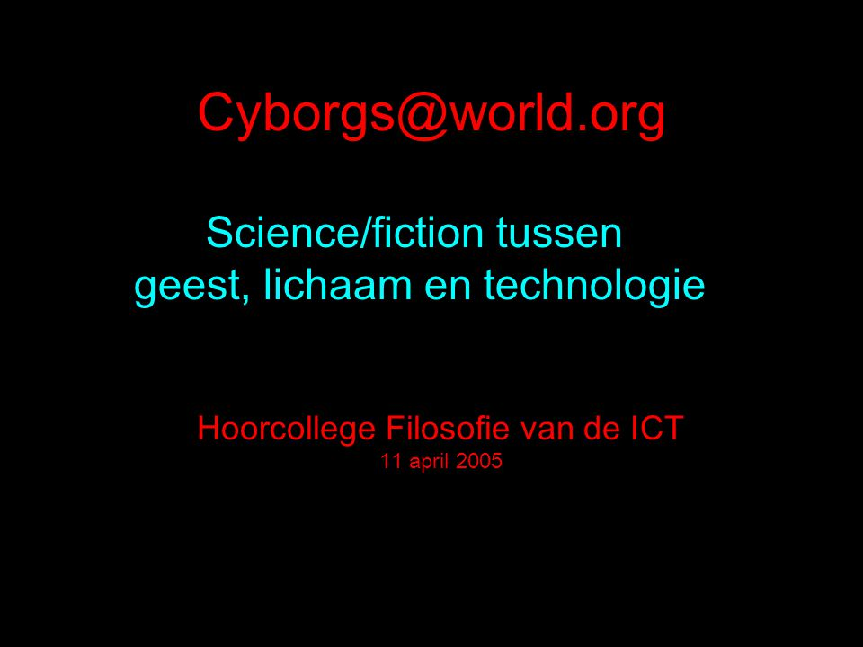 Science/fiction tussen geest, lichaam en technologie Hoorcollege Filosofie van de ICT 11 april 2005
