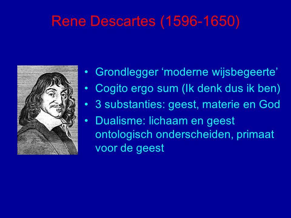 Rene Descartes (1596-1650) Grondlegger 'moderne wijsbegeerte' Cogito ergo sum (Ik denk dus ik ben) 3 substanties: geest, materie en God Dualisme: lichaam en geest ontologisch onderscheiden, primaat voor de geest