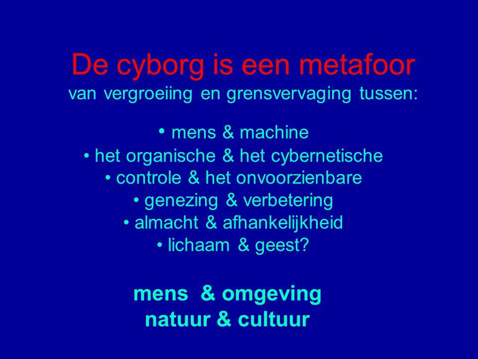 De cyborg is een metafoor van vergroeiing en grensvervaging tussen: mens & machine het organische & het cybernetische controle & het onvoorzienbare genezing & verbetering almacht & afhankelijkheid lichaam & geest.