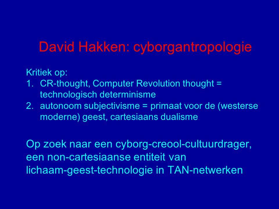 David Hakken: cyborgantropologie Kritiek op: 1.CR-thought, Computer Revolution thought = technologisch determinisme 2.autonoom subjectivisme = primaat voor de (westerse moderne) geest, cartesiaans dualisme Op zoek naar een cyborg-creool-cultuurdrager, een non-cartesiaanse entiteit van lichaam-geest-technologie in TAN-netwerken