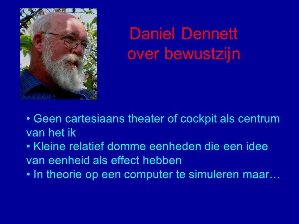 Daniel Dennett over bewustzijn Geen cartesiaans theater of cockpit als centrum van het ik Kleine relatief domme eenheden die een idee van eenheid als effect hebben In theorie op een computer te simuleren maar…