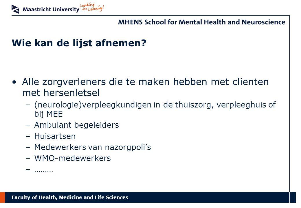 Faculty of Health, Medicine and Life Sciences Wie kan de lijst afnemen? Alle zorgverleners die te maken hebben met clienten met hersenletsel –(neurolo