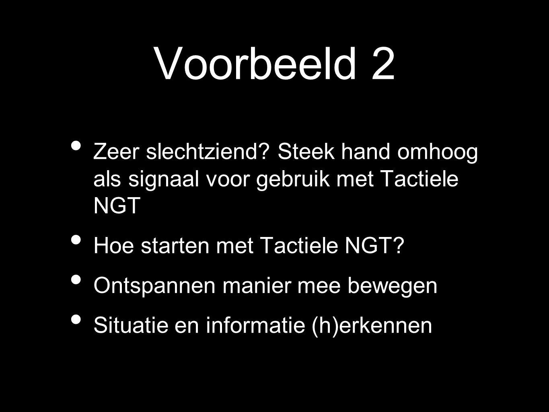 Voorbeeld 2 Zeer slechtziend? Steek hand omhoog als signaal voor gebruik met Tactiele NGT Hoe starten met Tactiele NGT? Ontspannen manier mee bewegen