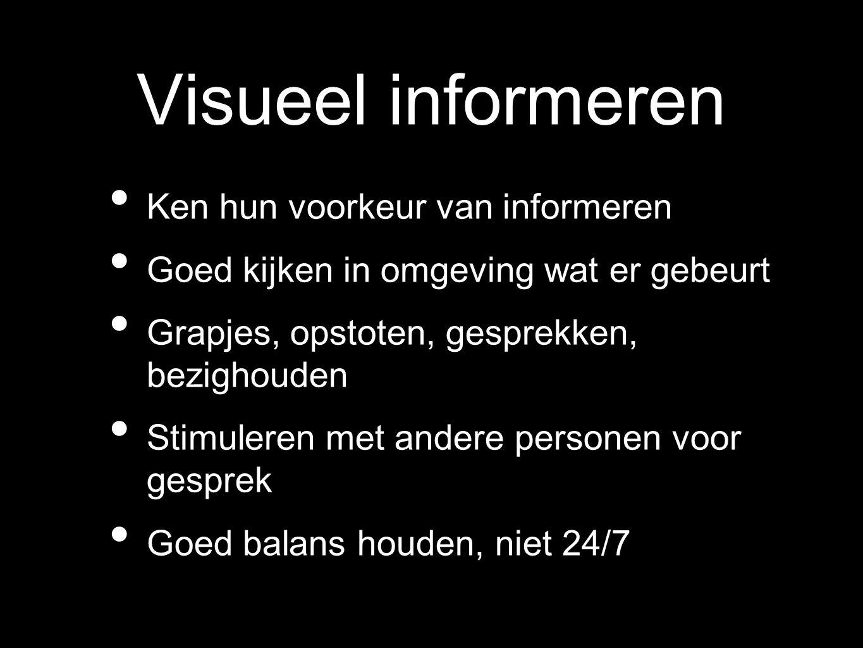 Visueel informeren Ken hun voorkeur van informeren Goed kijken in omgeving wat er gebeurt Grapjes, opstoten, gesprekken, bezighouden Stimuleren met an