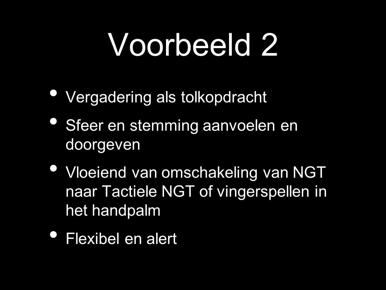 Voorbeeld 2 Vergadering als tolkopdracht Sfeer en stemming aanvoelen en doorgeven Vloeiend van omschakeling van NGT naar Tactiele NGT of vingerspellen