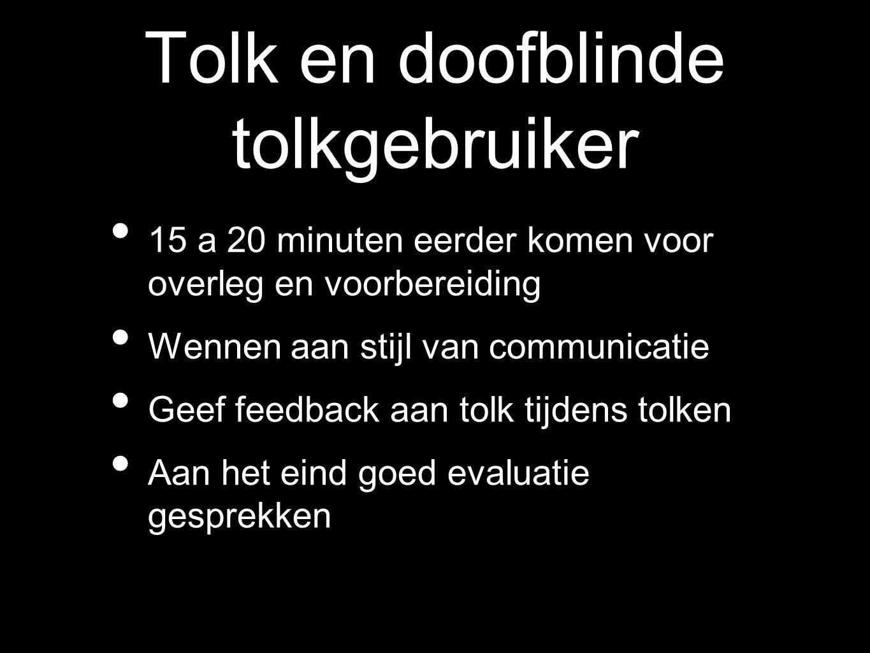 Tolk en doofblinde tolkgebruiker 15 a 20 minuten eerder komen voor overleg en voorbereiding Wennen aan stijl van communicatie Geef feedback aan tolk t