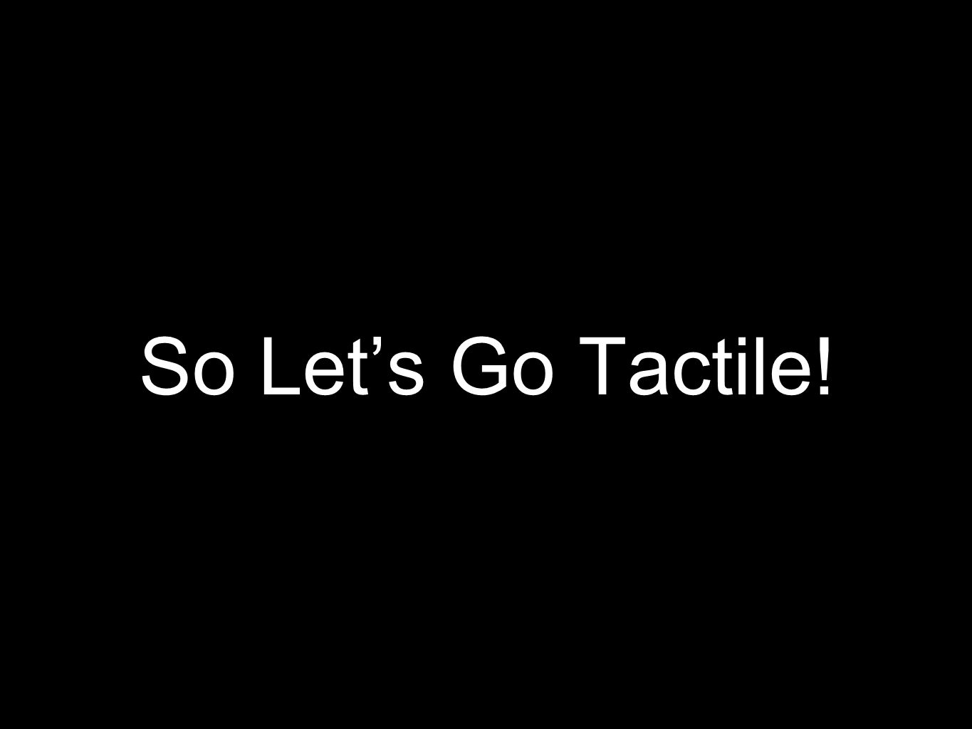 So Let's Go Tactile!