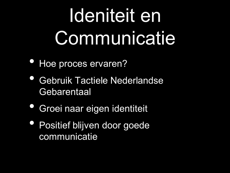 Ideniteit en Communicatie Hoe proces ervaren? Gebruik Tactiele Nederlandse Gebarentaal Groei naar eigen identiteit Positief blijven door goede communi