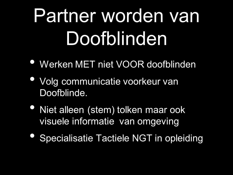 Partner worden van Doofblinden Werken MET niet VOOR doofblinden Volg communicatie voorkeur van Doofblinde. Niet alleen (stem) tolken maar ook visuele