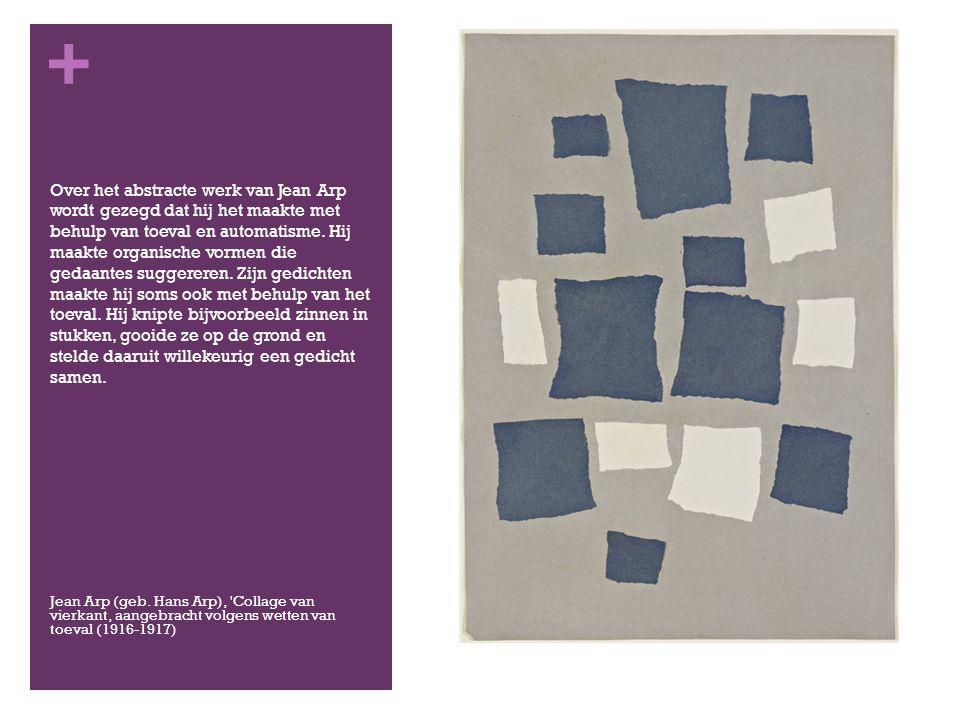 + Over het abstracte werk van Jean Arp wordt gezegd dat hij het maakte met behulp van toeval en automatisme.