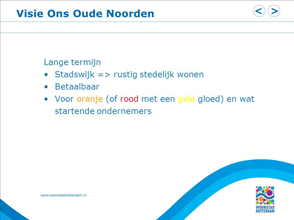 Visie Ons Oude Noorden Lange termijn Stadswijk => rustig stedelijk wonen Betaalbaar Voor oranje (of rood met een gele gloed) en wat startende ondernemers