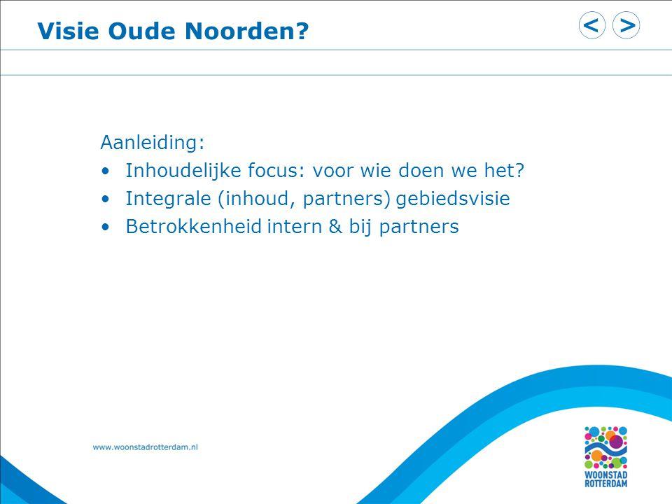 Visie Oude Noorden? Aanleiding: Inhoudelijke focus: voor wie doen we het? Integrale (inhoud, partners) gebiedsvisie Betrokkenheid intern & bij partner