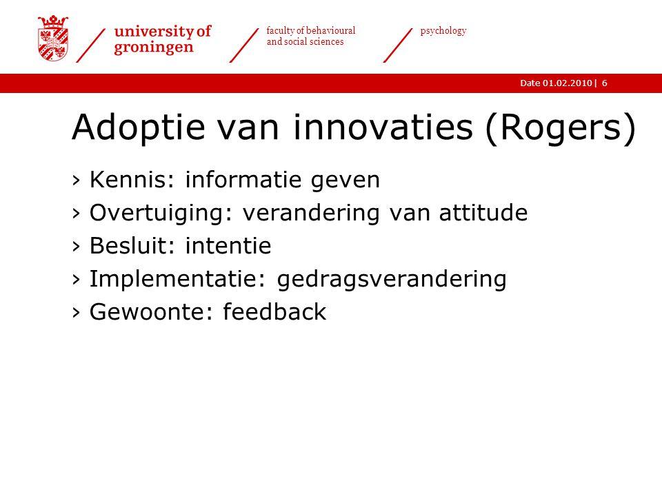 |Date 01.02.2010 faculty of behavioural and social sciences psychology 6 Adoptie van innovaties (Rogers) ›Kennis: informatie geven ›Overtuiging: veran