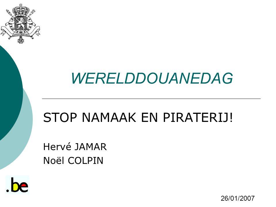 WERELDDOUANEDAG STOP NAMAAK EN PIRATERIJ! Hervé JAMAR Noël COLPIN 26/01/2007