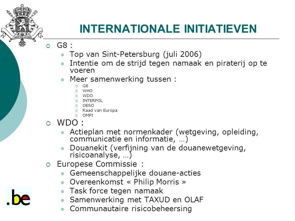 INTERNATIONALE INITIATIEVEN  G8 : Top van Sint-Petersburg (juli 2006) Intentie om de strijd tegen namaak en piraterij op te voeren Meer samenwerking tussen :  G8  WHO  WDO  INTERPOL  OESO  Raad van Europa  OMPI  WDO : Actieplan met normenkader (wetgeving, opleiding, communicatie en informatie, …) Douanekit (verfijning van de douanewetgeving, risicoanalyse, …)  Europese Commissie : Gemeenschappelijke douane-acties Overeenkomst « Philip Morris » Task force tegen namaak Samenwerking met TAXUD en OLAF Communautaire risicobeheersing