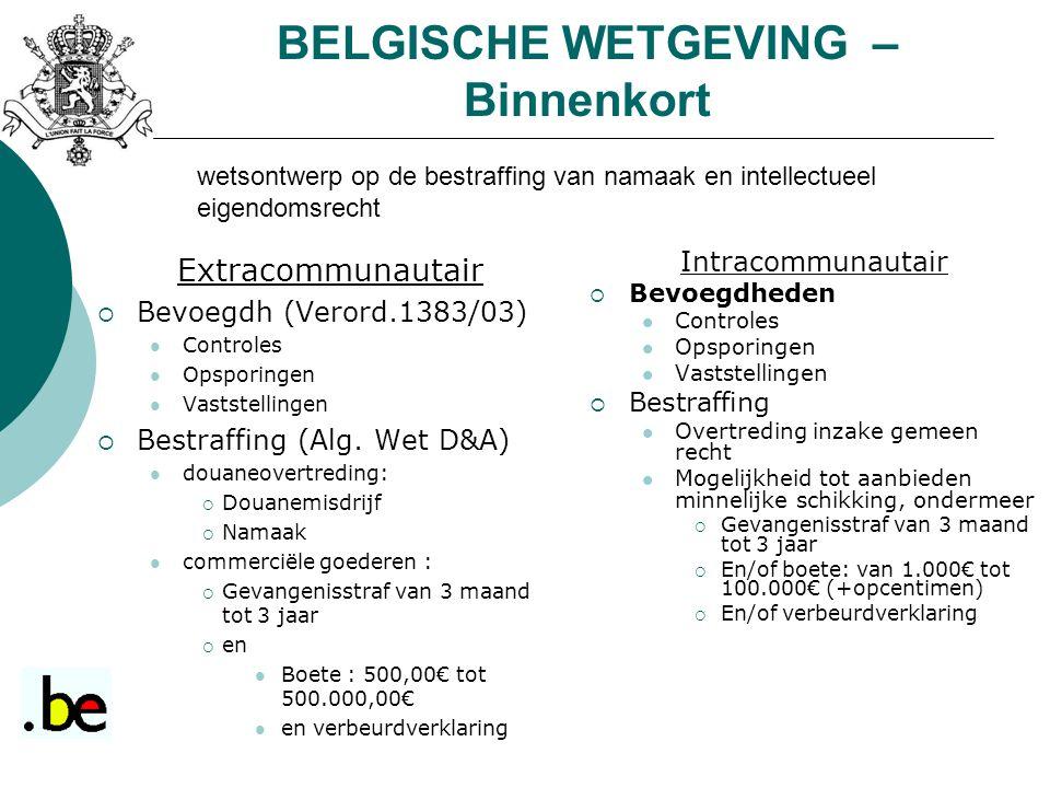 BELGISCHE WETGEVING – Binnenkort Intracommunautair  Bevoegdheden Controles Opsporingen Vaststellingen  Bestraffing Overtreding inzake gemeen recht Mogelijkheid tot aanbieden minnelijke schikking, ondermeer  Gevangenisstraf van 3 maand tot 3 jaar  En/of boete: van 1.000€ tot 100.000€ (+opcentimen)  En/of verbeurdverklaring Extracommunautair  Bevoegdh (Verord.1383/03) Controles Opsporingen Vaststellingen  Bestraffing (Alg.