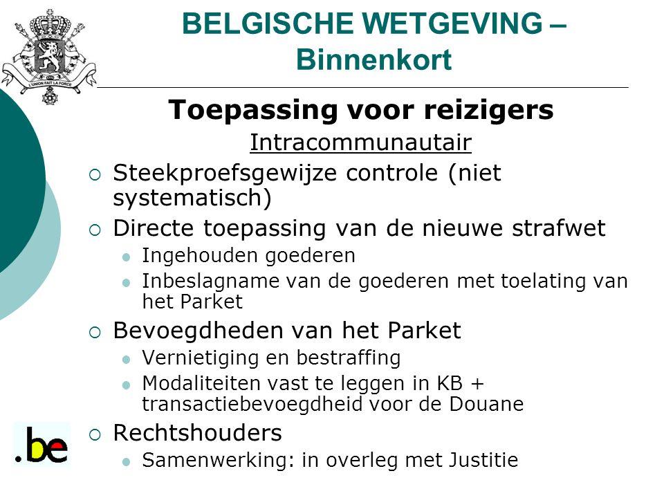 BELGISCHE WETGEVING – Binnenkort Toepassing voor reizigers Intracommunautair  Steekproefsgewijze controle (niet systematisch)  Directe toepassing va