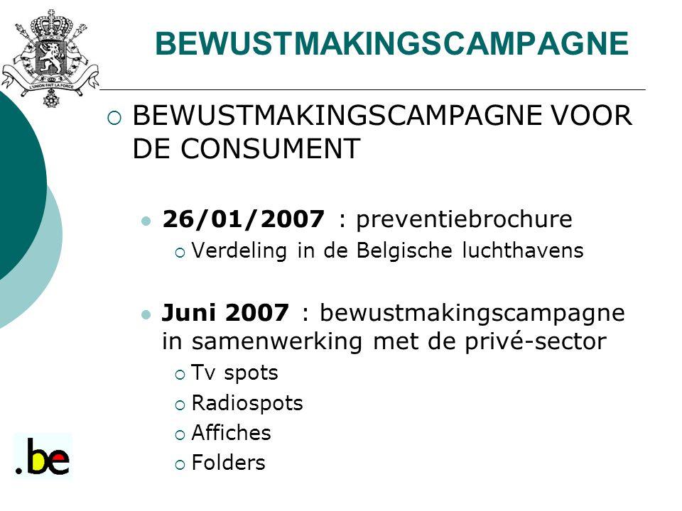  BEWUSTMAKINGSCAMPAGNE VOOR DE CONSUMENT 26/01/2007 : preventiebrochure  Verdeling in de Belgische luchthavens Juni 2007 : bewustmakingscampagne in samenwerking met de privé-sector  Tv spots  Radiospots  Affiches  Folders BEWUSTMAKINGSCAMPAGNE