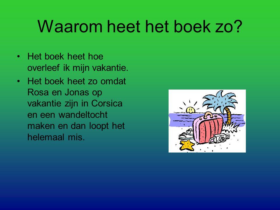 Waarom heet het boek zo? Het boek heet hoe overleef ik mijn vakantie. Het boek heet zo omdat Rosa en Jonas op vakantie zijn in Corsica en een wandelto