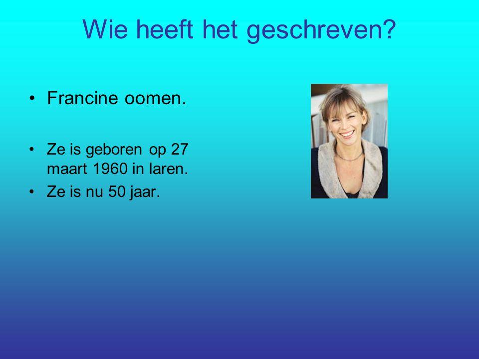 Wie heeft het geschreven? Francine oomen. Ze is geboren op 27 maart 1960 in laren. Ze is nu 50 jaar.