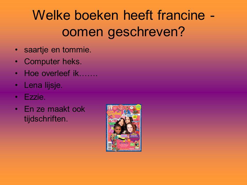 Welke boeken heeft francine - oomen geschreven? saartje en tommie. Computer heks. Hoe overleef ik……. Lena lijsje. Ezzie. En ze maakt ook tijdschriften