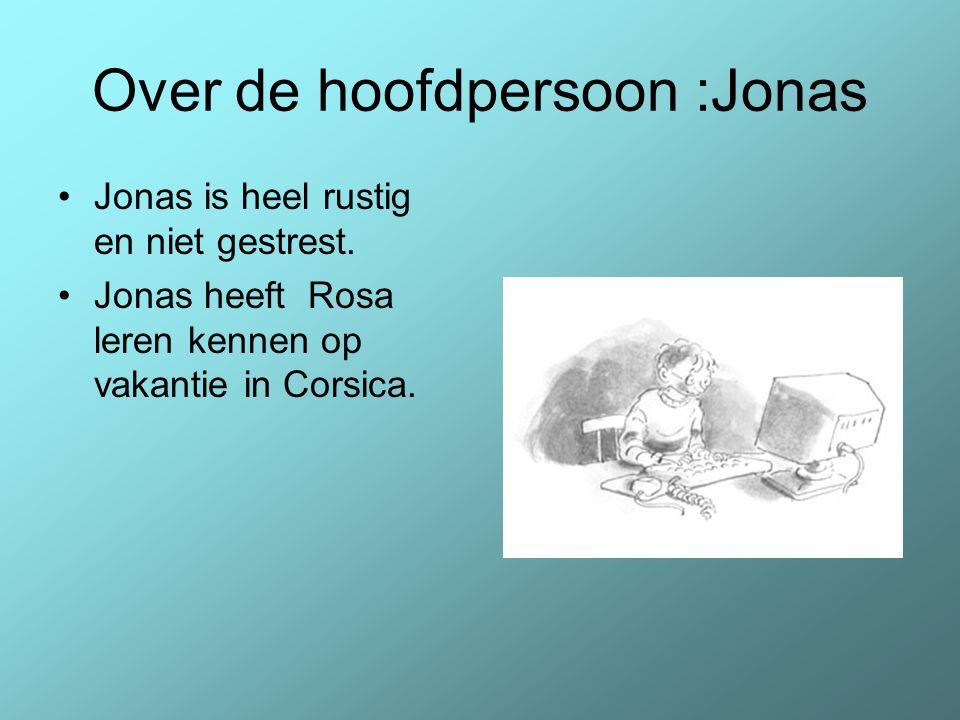 Over de hoofdpersoon :Jonas Jonas is heel rustig en niet gestrest. Jonas heeft Rosa leren kennen op vakantie in Corsica.