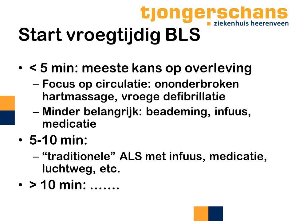 Start vroegtijdig BLS < 5 min: meeste kans op overleving – Focus op circulatie: ononderbroken hartmassage, vroege defibrillatie – Minder belangrijk: beademing, infuus, medicatie 5-10 min: – traditionele ALS met infuus, medicatie, luchtweg, etc.