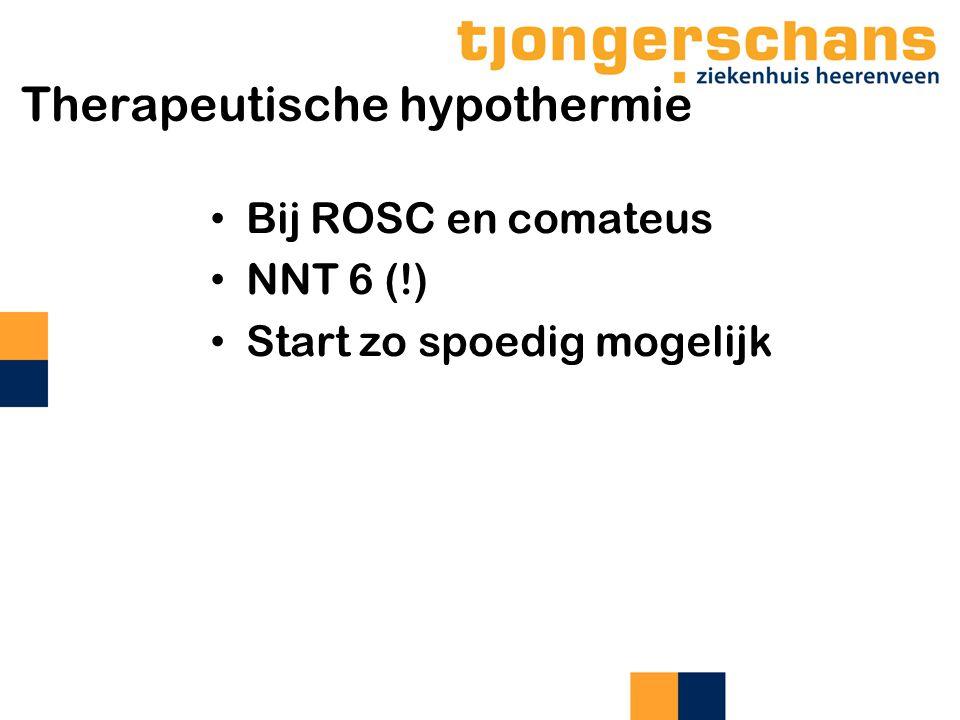 Therapeutische hypothermie Bij ROSC en comateus NNT 6 (!) Start zo spoedig mogelijk