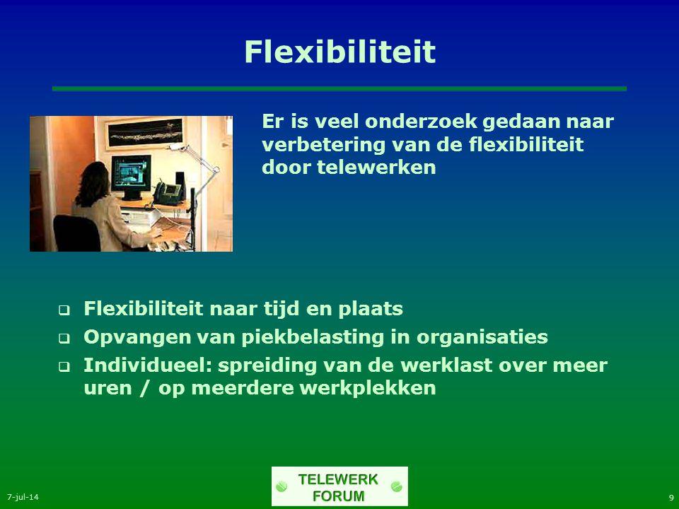 7-jul-14 9 Flexibiliteit Er is veel onderzoek gedaan naar verbetering van de flexibiliteit door telewerken  Flexibiliteit naar tijd en plaats  Opvangen van piekbelasting in organisaties  Individueel: spreiding van de werklast over meer uren / op meerdere werkplekken