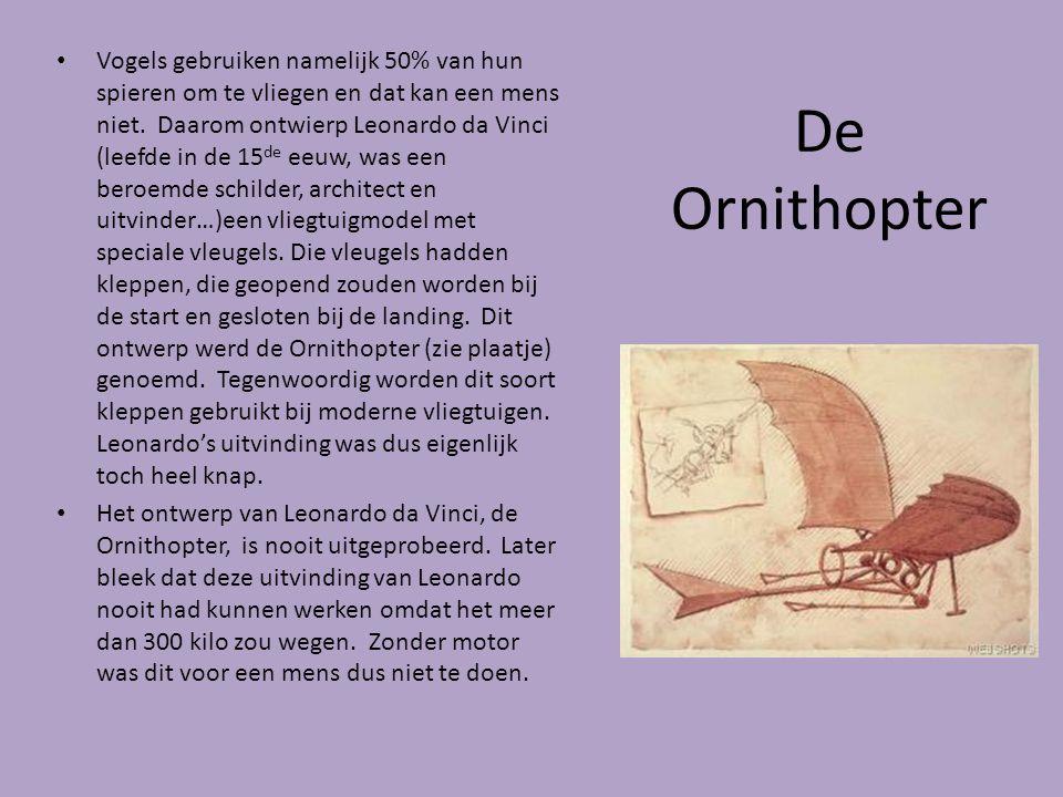 De Ornithopter Vogels gebruiken namelijk 50% van hun spieren om te vliegen en dat kan een mens niet. Daarom ontwierp Leonardo da Vinci (leefde in de 1