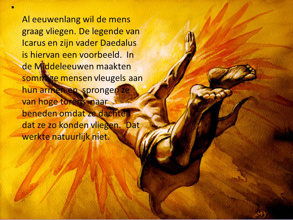 Al eeuwenlang wil de mens graag vliegen. De legende van Icarus en zijn vader Daedalus is hiervan een voorbeeld. In de Middeleeuwen maakten sommige men