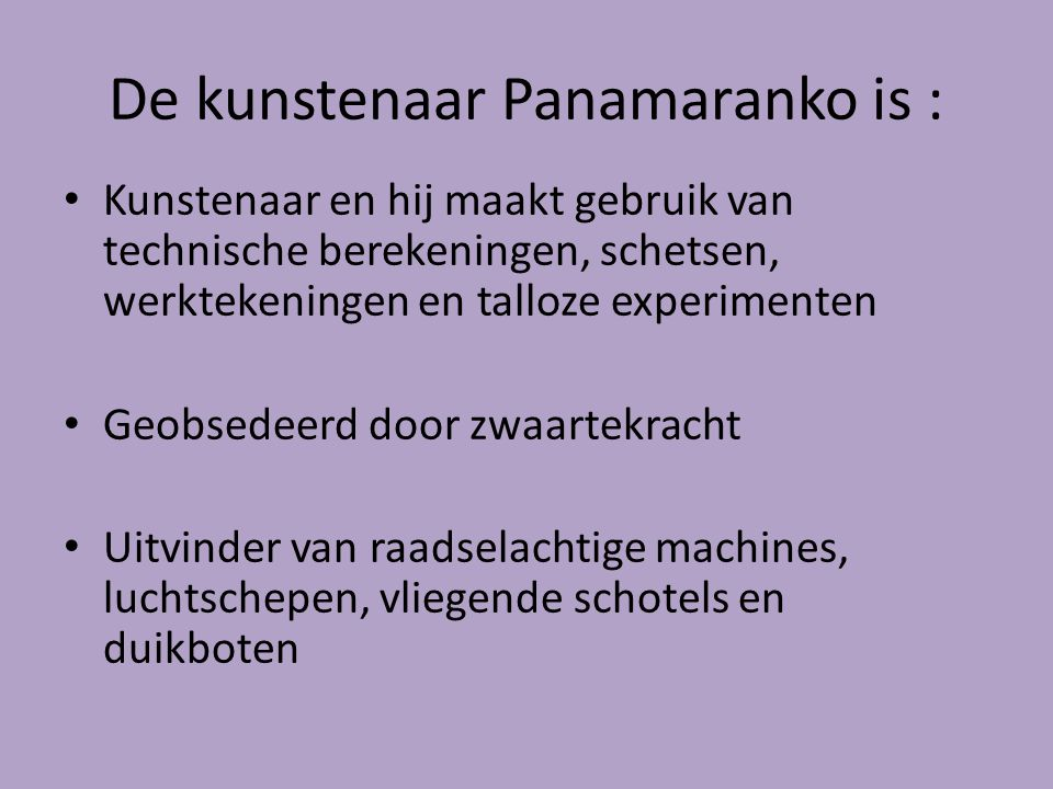 De kunstenaar Panamaranko is : Kunstenaar en hij maakt gebruik van technische berekeningen, schetsen, werktekeningen en talloze experimenten Geobsedee