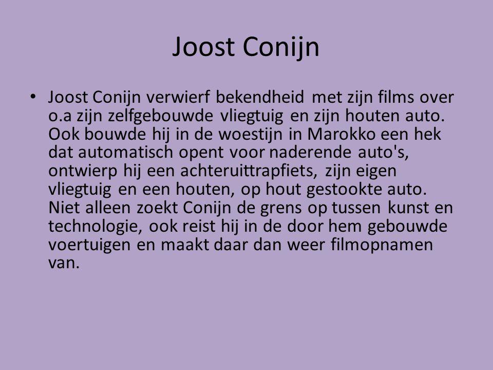 Joost Conijn Joost Conijn verwierf bekendheid met zijn films over o.a zijn zelfgebouwde vliegtuig en zijn houten auto. Ook bouwde hij in de woestijn i