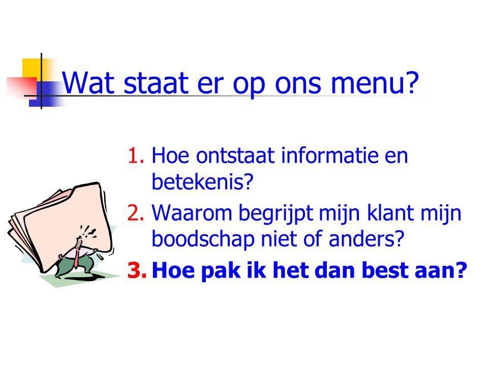 Wat staat er op ons menu? 1.Hoe ontstaat informatie en betekenis? 2.Waarom begrijpt mijn klant mijn boodschap niet of anders? 3.Hoe pak ik het dan bes