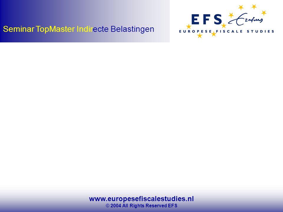 www.europesefiscalestudies.nl © 2004 All Rights Reserved EFS Seminar TopMaster Indirecte Belastingen