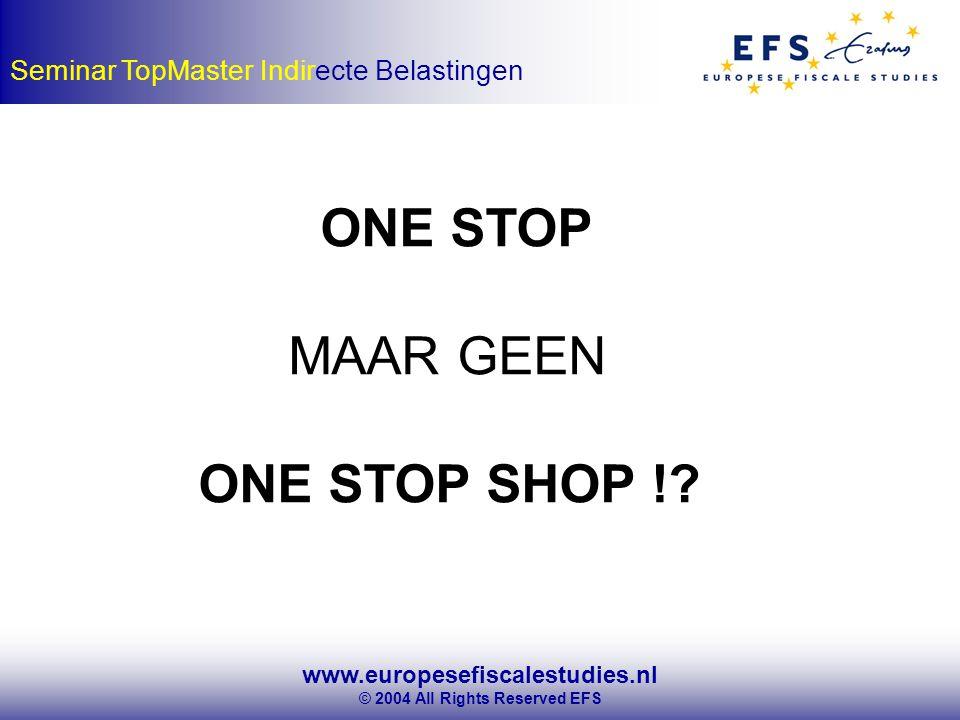 www.europesefiscalestudies.nl © 2004 All Rights Reserved EFS Seminar TopMaster Indirecte Belastingen ONE STOP MAAR GEEN ONE STOP SHOP !?