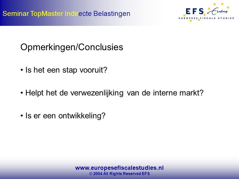 www.europesefiscalestudies.nl © 2004 All Rights Reserved EFS Seminar TopMaster Indirecte Belastingen Opmerkingen/Conclusies Is het een stap vooruit.