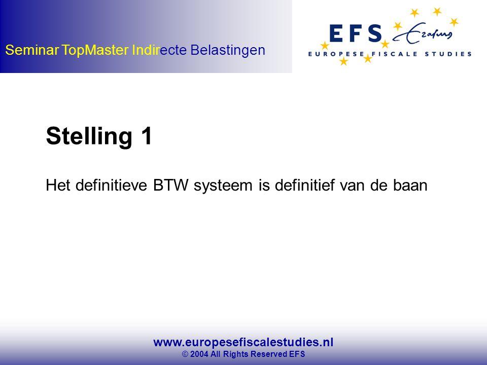 www.europesefiscalestudies.nl © 2004 All Rights Reserved EFS Seminar TopMaster Indirecte Belastingen Stelling 1 Het definitieve BTW systeem is definitief van de baan