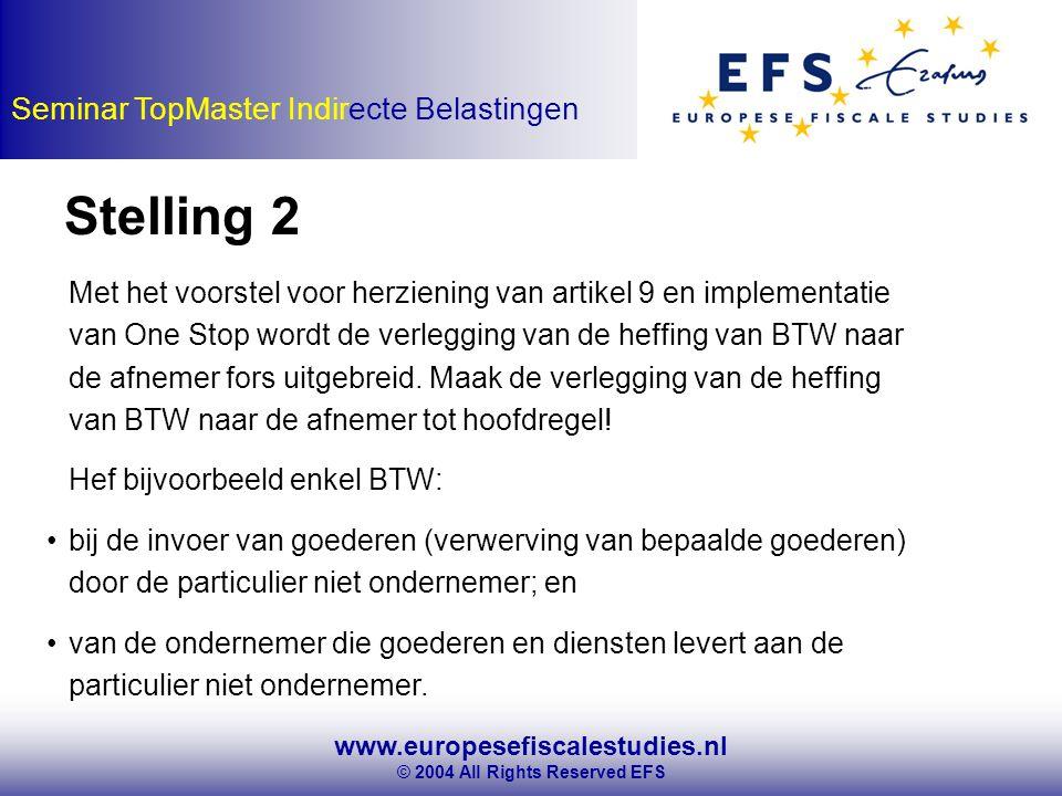 www.europesefiscalestudies.nl © 2004 All Rights Reserved EFS Seminar TopMaster Indirecte Belastingen Stelling 2 Met het voorstel voor herziening van artikel 9 en implementatie van One Stop wordt de verlegging van de heffing van BTW naar de afnemer fors uitgebreid.
