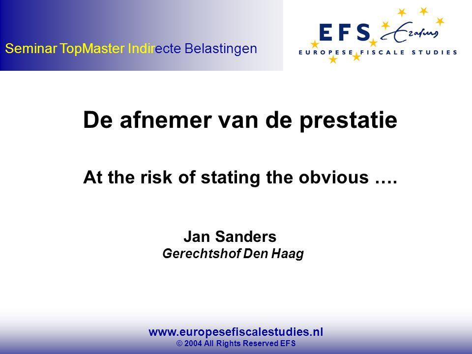 www.europesefiscalestudies.nl © 2004 All Rights Reserved EFS Seminar TopMaster Indirecte Belastingen De afnemer van de prestatie At the risk of stating the obvious ….
