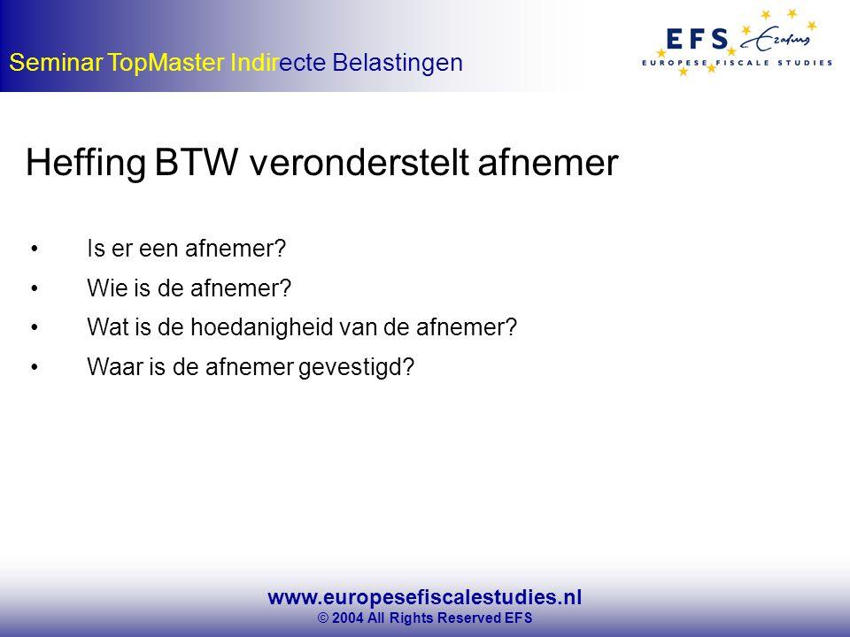www.europesefiscalestudies.nl © 2004 All Rights Reserved EFS Seminar TopMaster Indirecte Belastingen Heffing BTW veronderstelt afnemer Is er een afnemer.