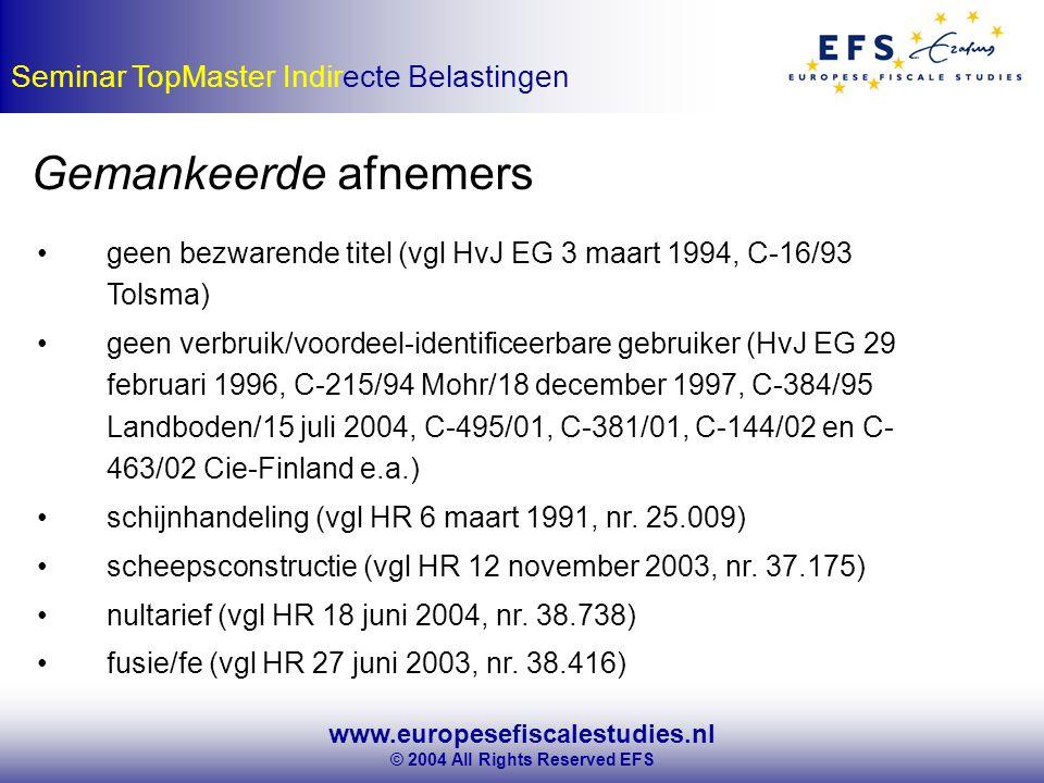 www.europesefiscalestudies.nl © 2004 All Rights Reserved EFS Seminar TopMaster Indirecte Belastingen Gemankeerde afnemers geen bezwarende titel (vgl HvJ EG 3 maart 1994, C-16/93 Tolsma) geen verbruik/voordeel-identificeerbare gebruiker (HvJ EG 29 februari 1996, C-215/94 Mohr/18 december 1997, C-384/95 Landboden/15 juli 2004, C-495/01, C-381/01, C-144/02 en C- 463/02 Cie-Finland e.a.) schijnhandeling (vgl HR 6 maart 1991, nr.
