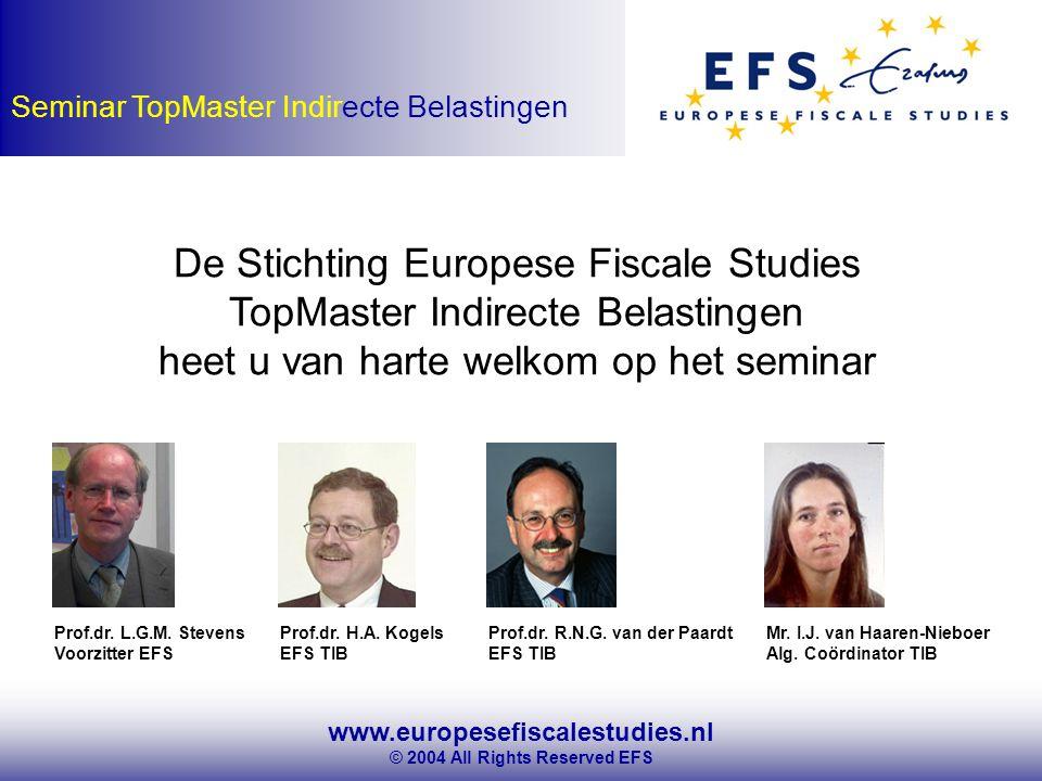 www.europesefiscalestudies.nl © 2004 All Rights Reserved EFS Seminar TopMaster Indirecte Belastingen De Stichting Europese Fiscale Studies TopMaster Indirecte Belastingen heet u van harte welkom op het seminar Prof.dr.