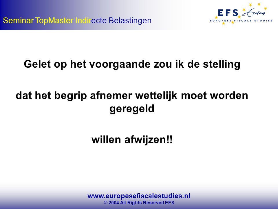 www.europesefiscalestudies.nl © 2004 All Rights Reserved EFS Seminar TopMaster Indirecte Belastingen Gelet op het voorgaande zou ik de stelling dat het begrip afnemer wettelijk moet worden geregeld willen afwijzen!!