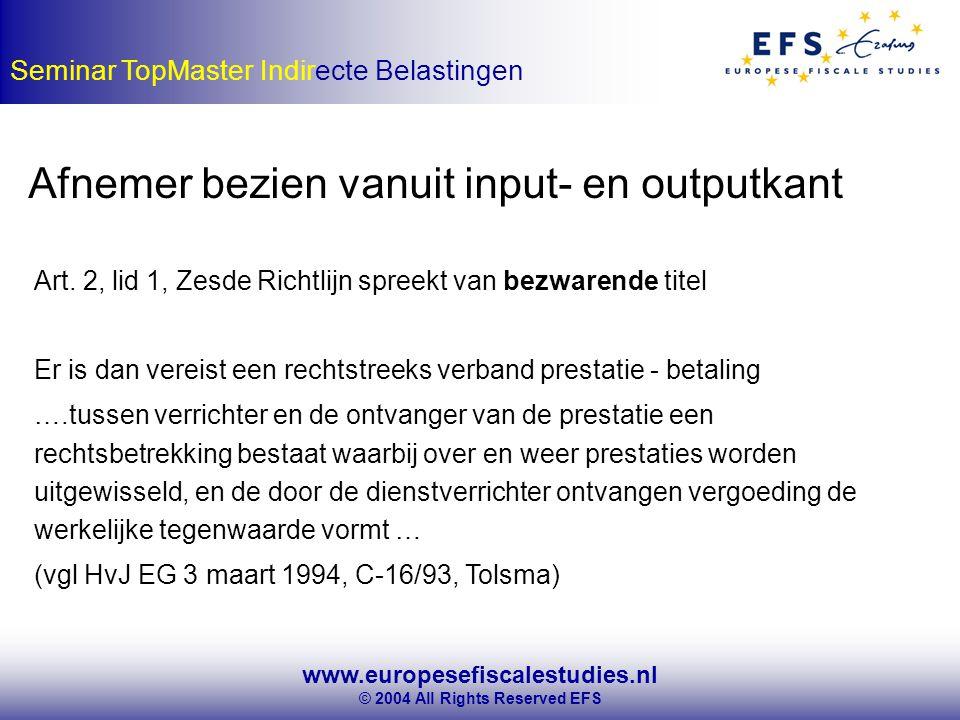 www.europesefiscalestudies.nl © 2004 All Rights Reserved EFS Seminar TopMaster Indirecte Belastingen Afnemer bezien vanuit input- en outputkant Art.