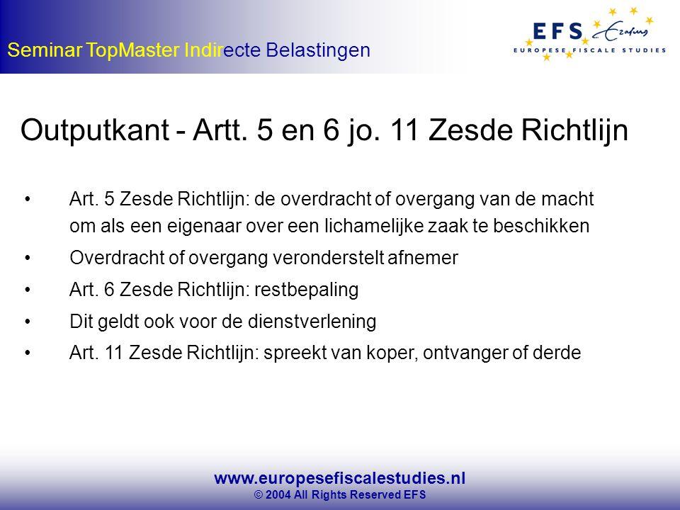 www.europesefiscalestudies.nl © 2004 All Rights Reserved EFS Seminar TopMaster Indirecte Belastingen Outputkant - Artt.